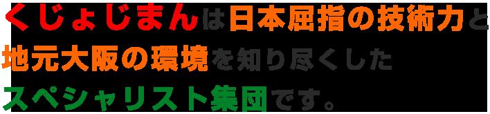 くじょじまんは日本屈指の技術力と地元大阪の環境を知り尽くしたスペシャリスト集団です。