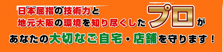 日本屈指の技術力と地元大阪の環境を知り尽くしたプロがあなたの大切なご自宅・店舗を守ります!